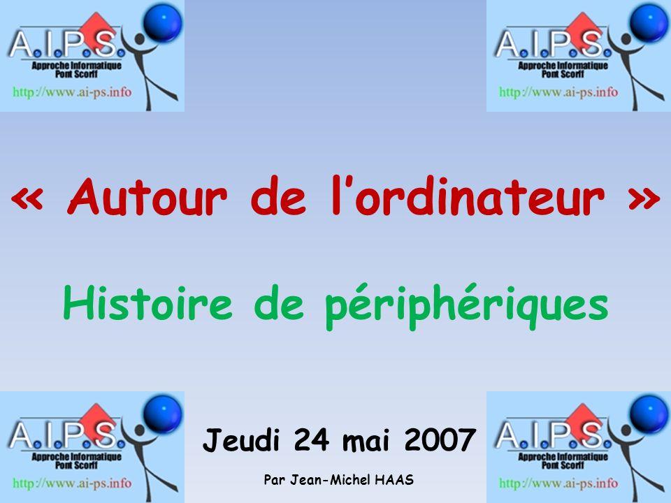 « Autour de lordinateur » Histoire de périphériques Jeudi 24 mai 2007 Par Jean-Michel HAAS