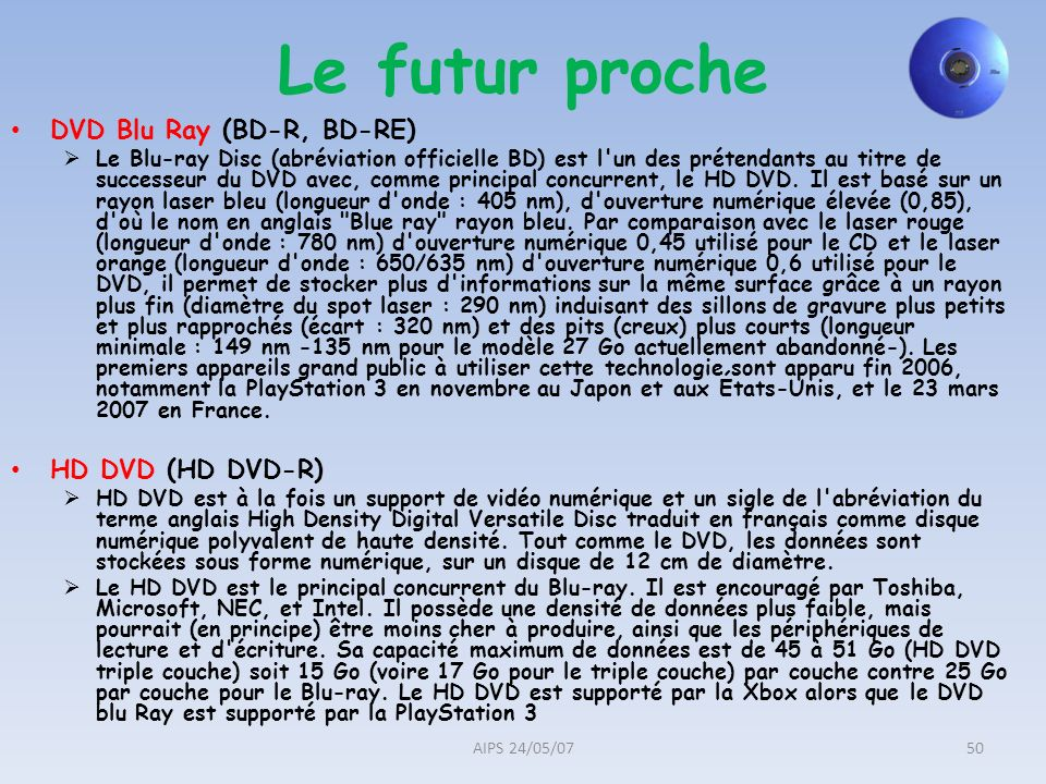 Le futur proche DVD Blu Ray (BD-R, BD-RE) Le Blu-ray Disc (abréviation officielle BD) est l'un des prétendants au titre de successeur du DVD avec, com
