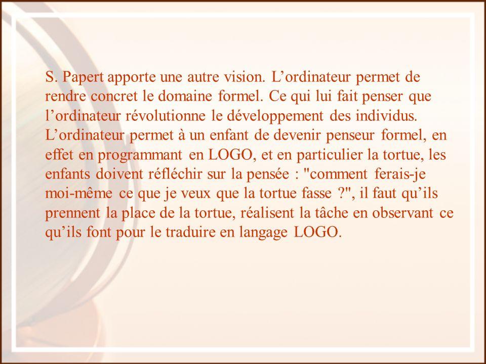 S. Papert apporte une autre vision. Lordinateur permet de rendre concret le domaine formel. Ce qui lui fait penser que lordinateur révolutionne le dév