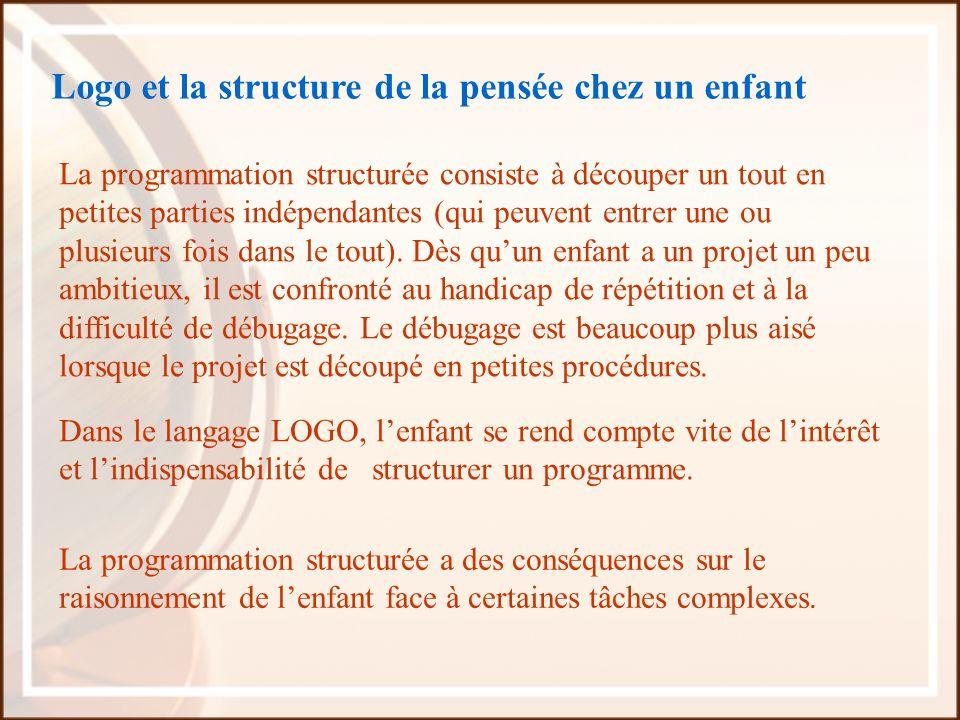 Logo et la structure de la pensée chez un enfant La programmation structurée consiste à découper un tout en petites parties indépendantes (qui peuvent