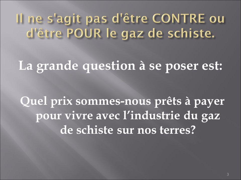 La grande question à se poser est: Quel prix sommes-nous prêts à payer pour vivre avec lindustrie du gaz de schiste sur nos terres? 3