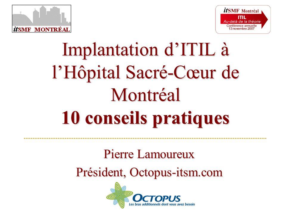Pierre Lamoureux Président, Octopus-itsm.com Implantation dITIL à lHôpital Sacré-Cœur de Montréal 10 conseils pratiques