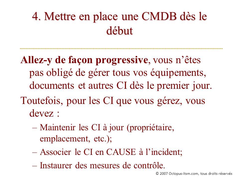 4. Mettre en place une CMDB dès le début Allez-y de façon progressive, vous nêtes pas obligé de gérer tous vos équipements, documents et autres CI dès