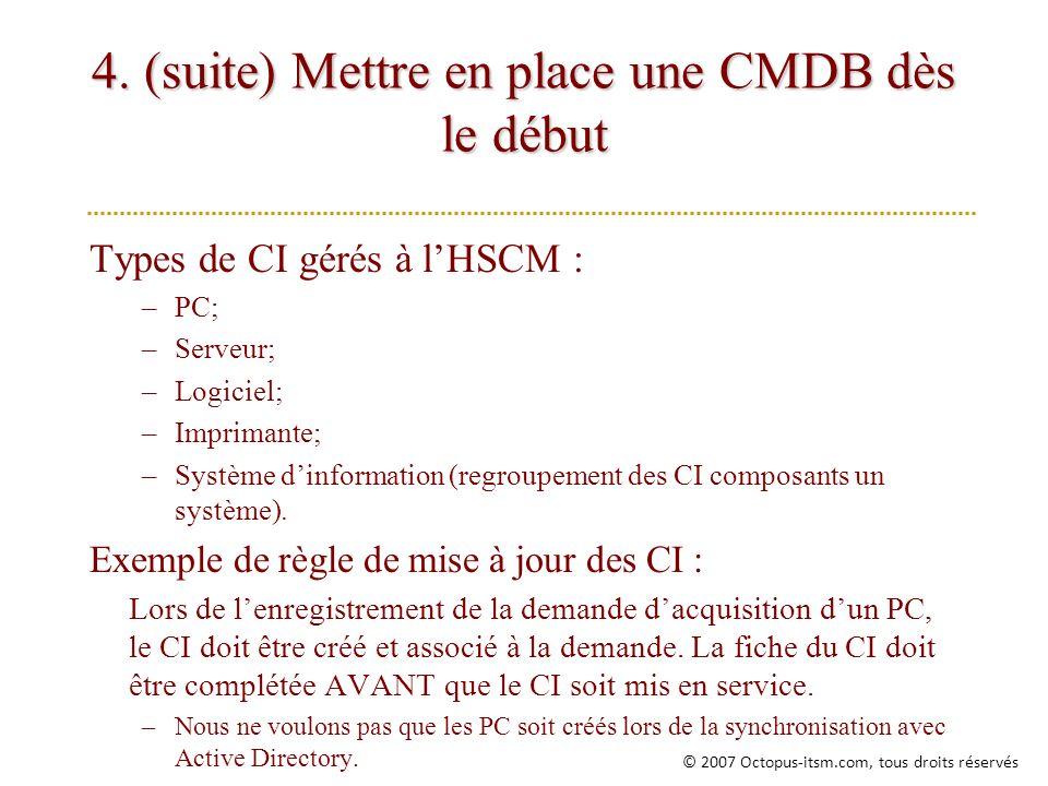 4. (suite) Mettre en place une CMDB dès le début Types de CI gérés à lHSCM : –PC; –Serveur; –Logiciel; –Imprimante; –Système dinformation (regroupemen
