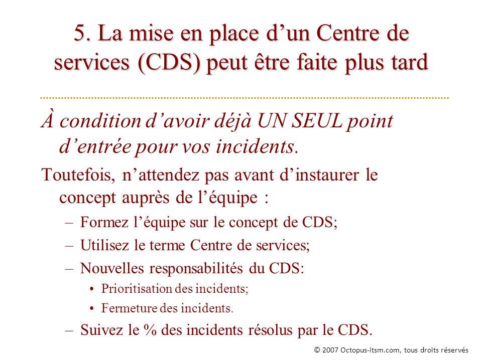 5. La mise en place dun Centre de services (CDS) peut être faite plus tard À condition davoir déjà UN SEUL point dentrée pour vos incidents. Toutefois