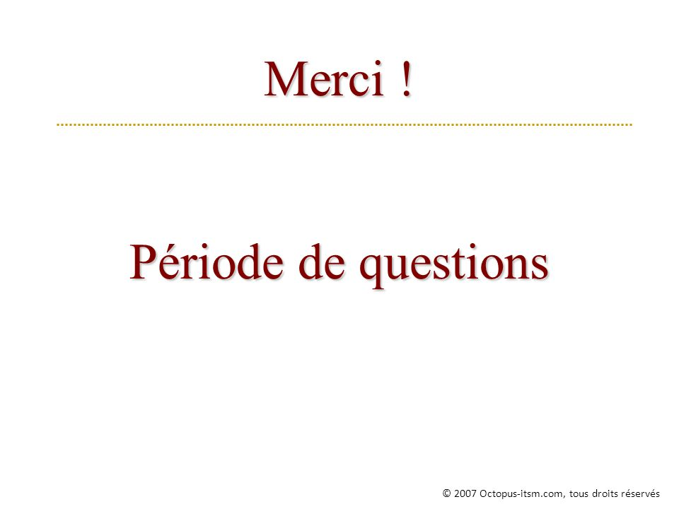Merci ! Période de questions © 2007 Octopus-itsm.com, tous droits réservés