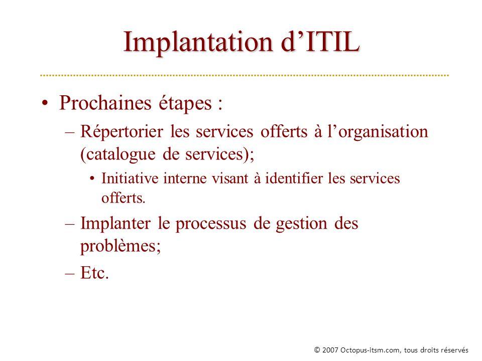 Implantation dITIL Prochaines étapes : –Répertorier les services offerts à lorganisation (catalogue de services); Initiative interne visant à identifier les services offerts.