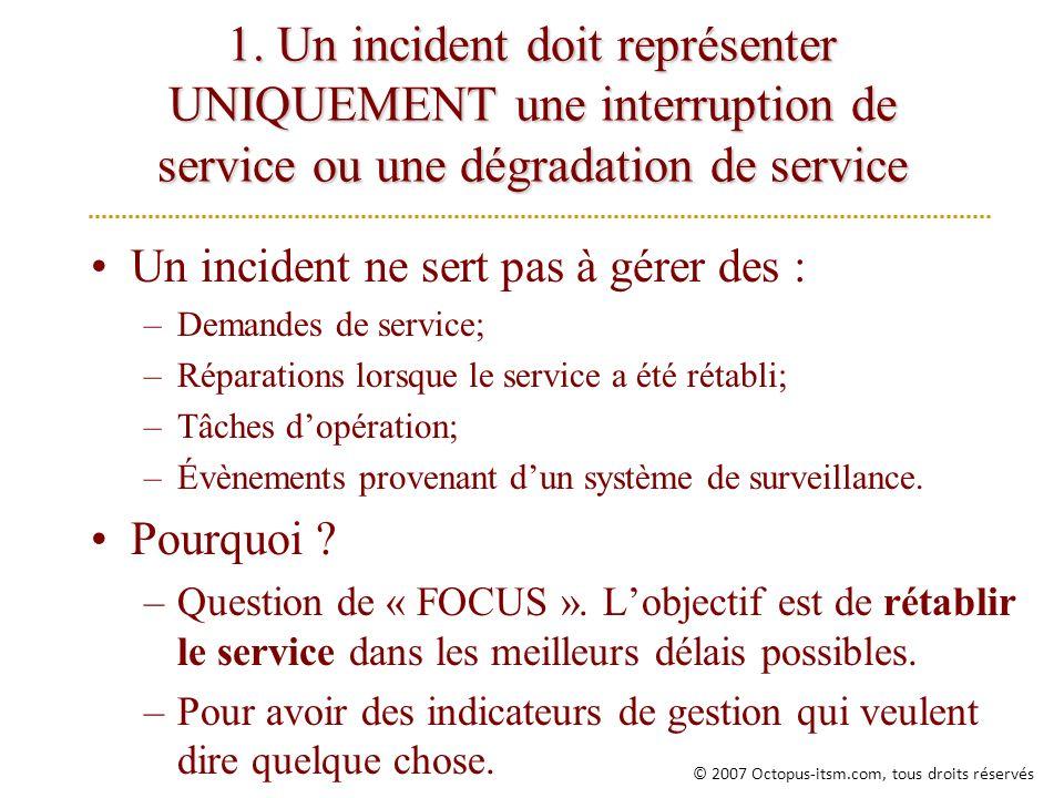 1. Un incident doit représenter UNIQUEMENT une interruption de service ou une dégradation de service Un incident ne sert pas à gérer des : –Demandes d
