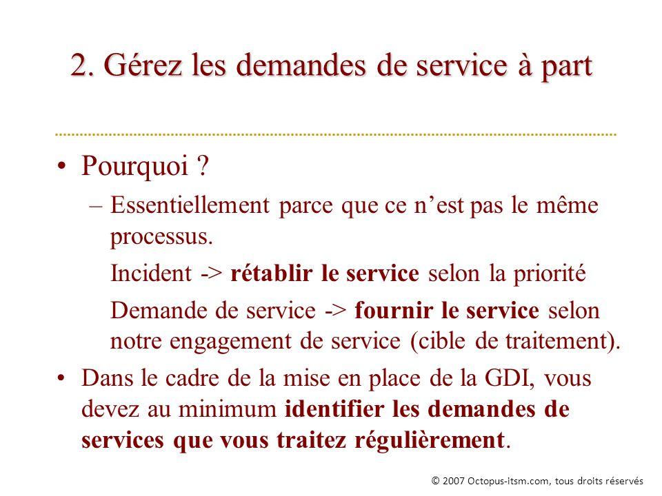 2. Gérez les demandes de service à part Pourquoi ? –Essentiellement parce que ce nest pas le même processus. Incident -> rétablir le service selon la