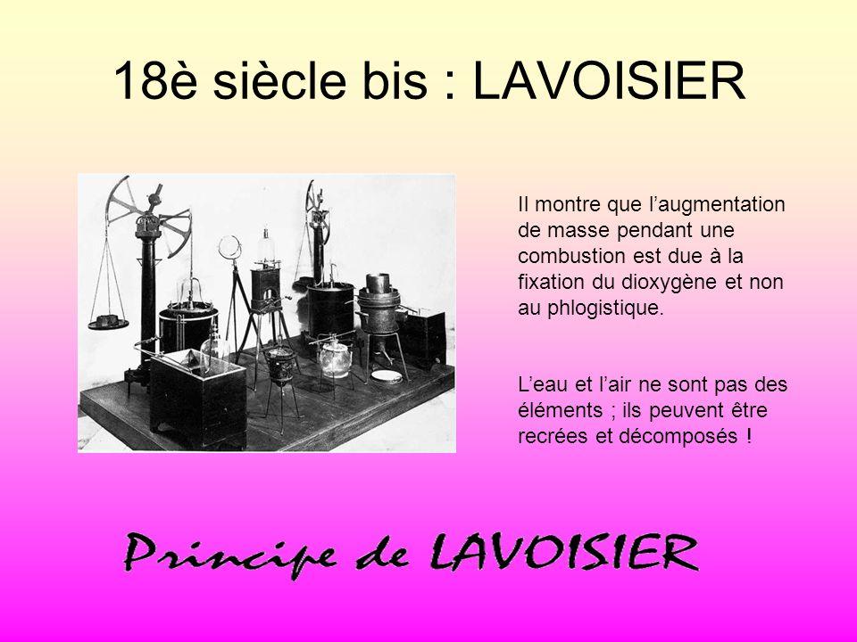 18è siècle bis : LAVOISIER Il montre que laugmentation de masse pendant une combustion est due à la fixation du dioxygène et non au phlogistique. Leau