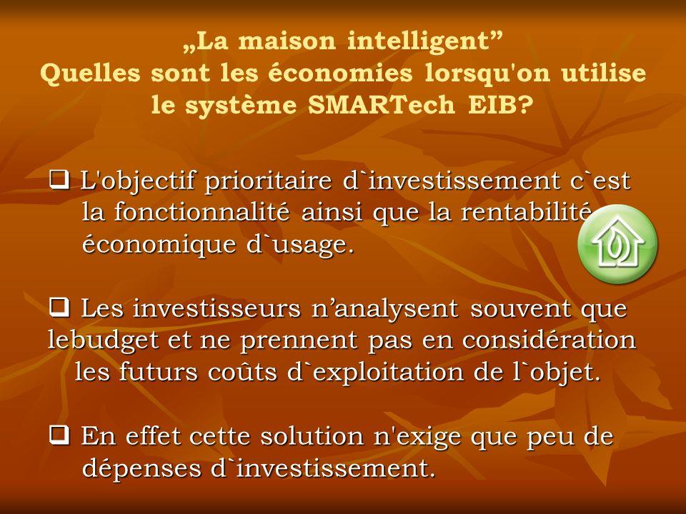 La maison intelligent Quelles sont les économies lorsqu'on utilise le système SMARTech EIB? L'objectif prioritaire d`investissement c`est la fonctionn
