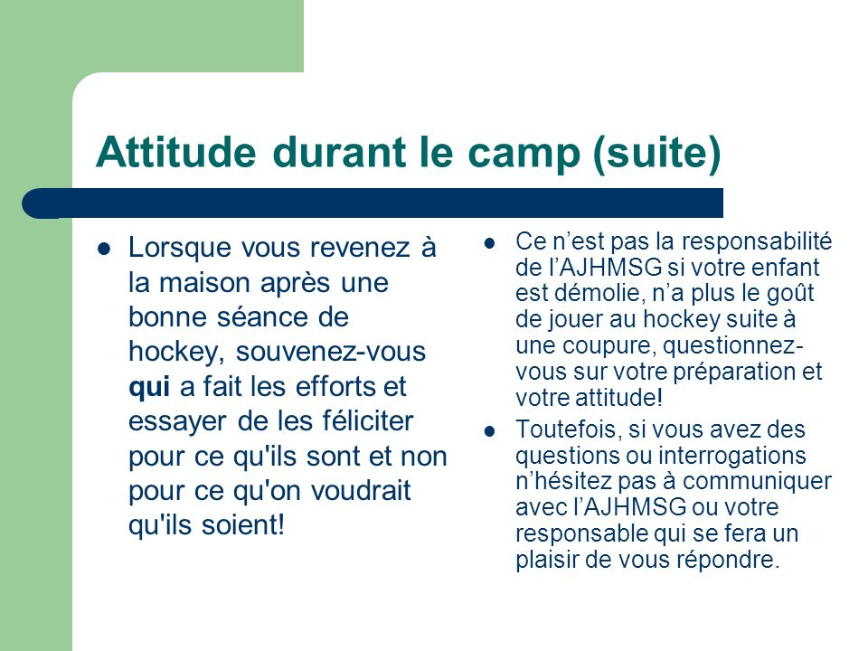 Attitude durant le camp (suite) Lorsque vous revenez à la maison après une bonne séance de hockey, souvenez-vous qui a fait les efforts et essayer de les féliciter pour ce qu ils sont et non pour ce qu on voudrait qu ils soient.