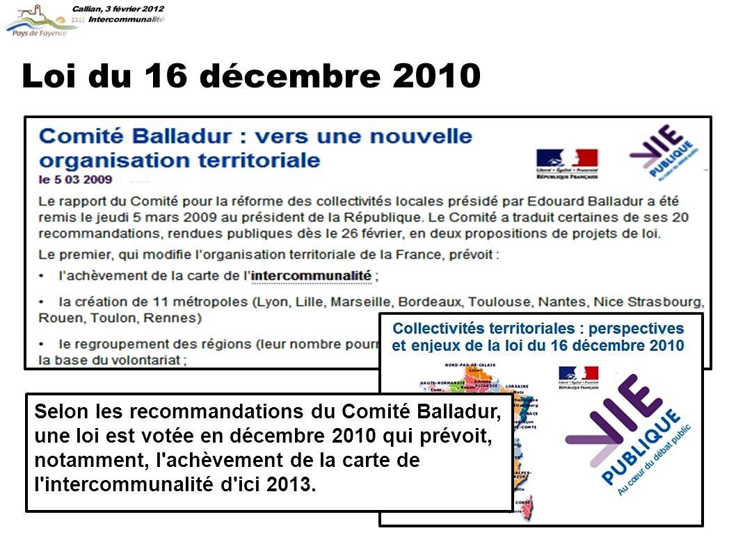 Loi du 16 décembre 2010 Selon les recommandations du Comité Balladur, une loi est votée en décembre 2010 qui prévoit, notamment, l achèvement de la carte de l intercommunalité d ici 2013.