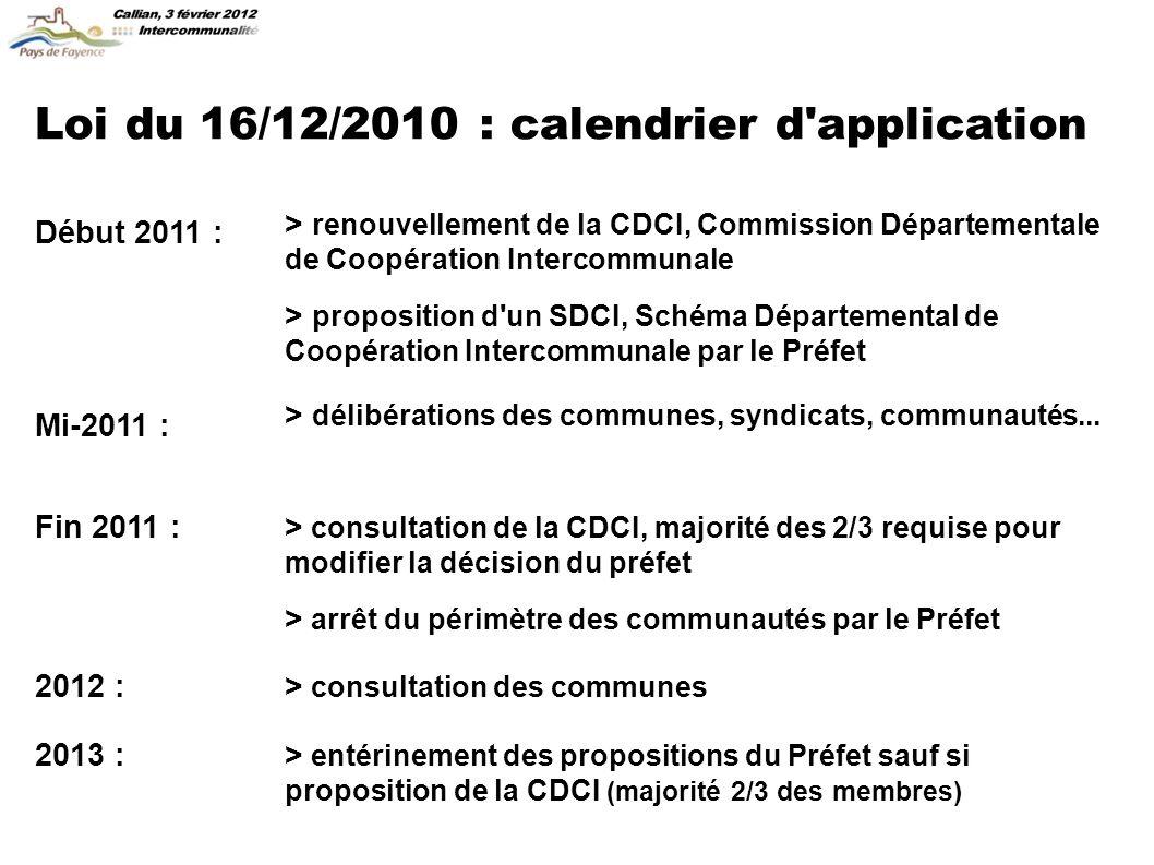 Loi du 16/12/2010 : calendrier d application Début 2011 : > proposition d un SDCI, Schéma Départemental de Coopération Intercommunale par le Préfet > renouvellement de la CDCI, Commission Départementale de Coopération Intercommunale Mi-2011 : > délibérations des communes, syndicats, communautés...