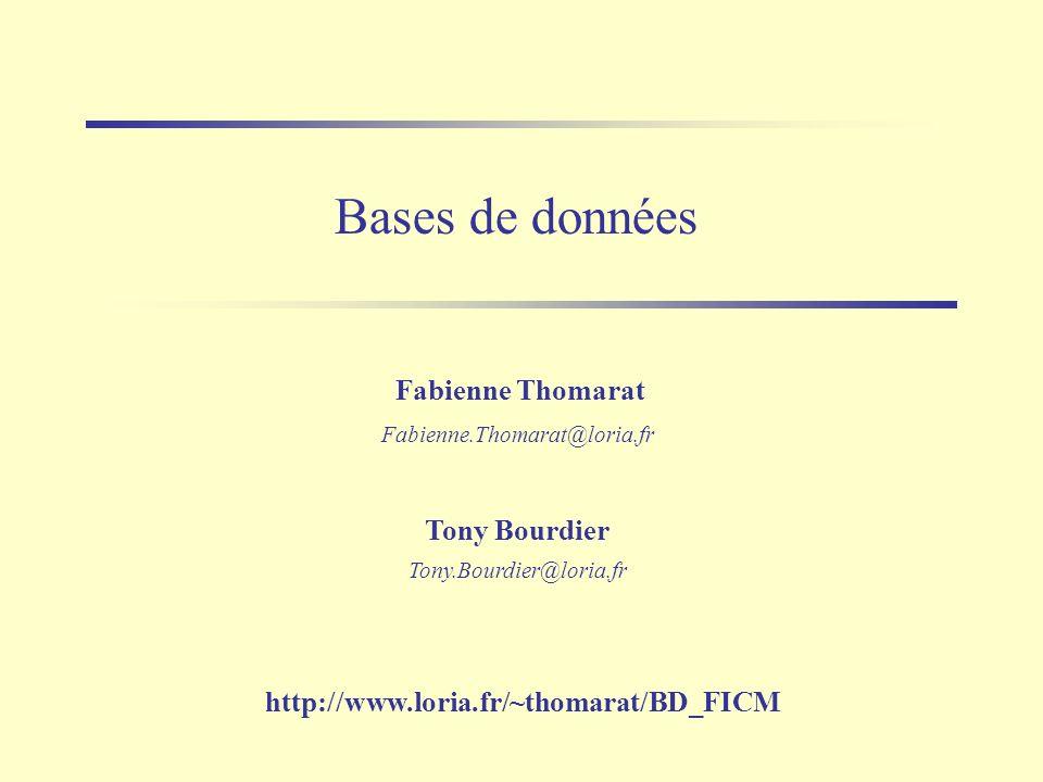 Bases de données Tony Bourdier Tony.Bourdier@loria.fr Fabienne Thomarat Fabienne.Thomarat@loria.fr http://www.loria.fr/~thomarat/BD_FICM