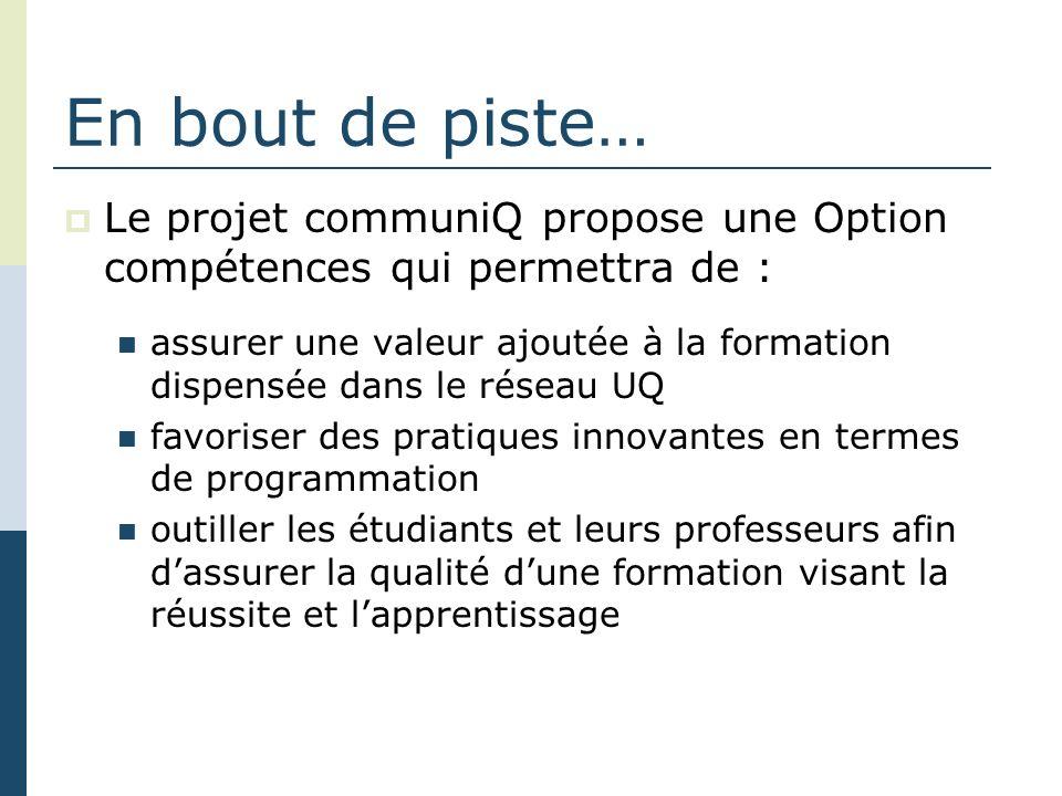 En bout de piste… Le projet communiQ propose une Option compétences qui permettra de : assurer une valeur ajoutée à la formation dispensée dans le réseau UQ favoriser des pratiques innovantes en termes de programmation outiller les étudiants et leurs professeurs afin dassurer la qualité dune formation visant la réussite et lapprentissage
