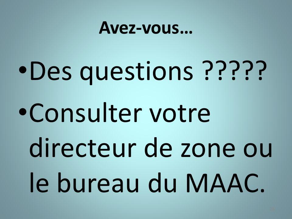 26 Avez-vous… Des questions ????? Consulter votre directeur de zone ou le bureau du MAAC.