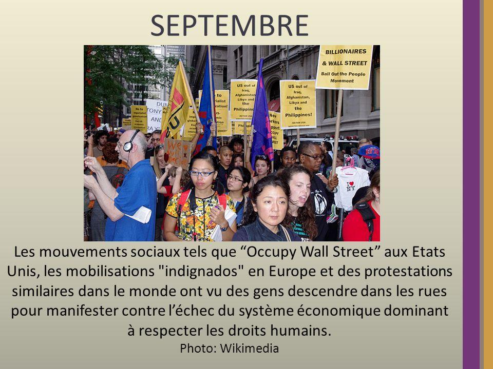 SEPTEMBRE Les mouvements sociaux tels que Occupy Wall Street aux Etats Unis, les mobilisations indignados en Europe et des protestations similaires dans le monde ont vu des gens descendre dans les rues pour manifester contre léchec du système économique dominant à respecter les droits humains.