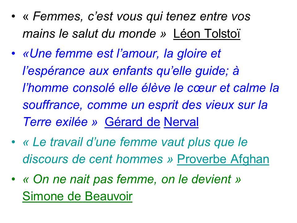 « Femmes, cest vous qui tenez entre vos mains le salut du monde » Léon Tolstoï «Une femme est lamour, la gloire et lespérance aux enfants quelle guide