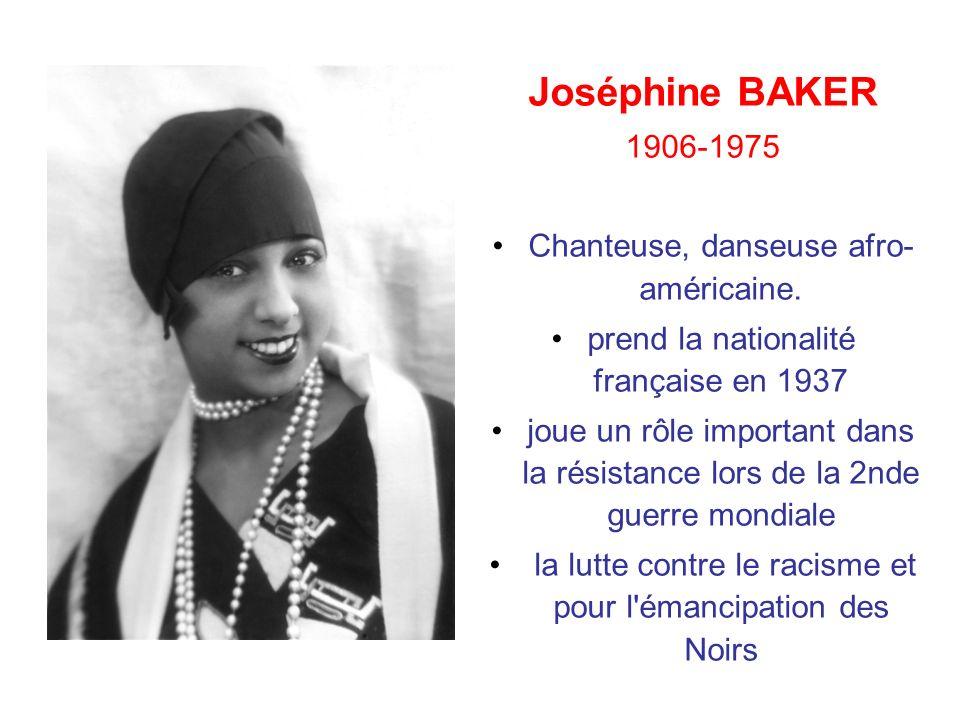 Joséphine BAKER 1906-1975 Chanteuse, danseuse afro- américaine. prend la nationalité française en 1937 joue un rôle important dans la résistance lors