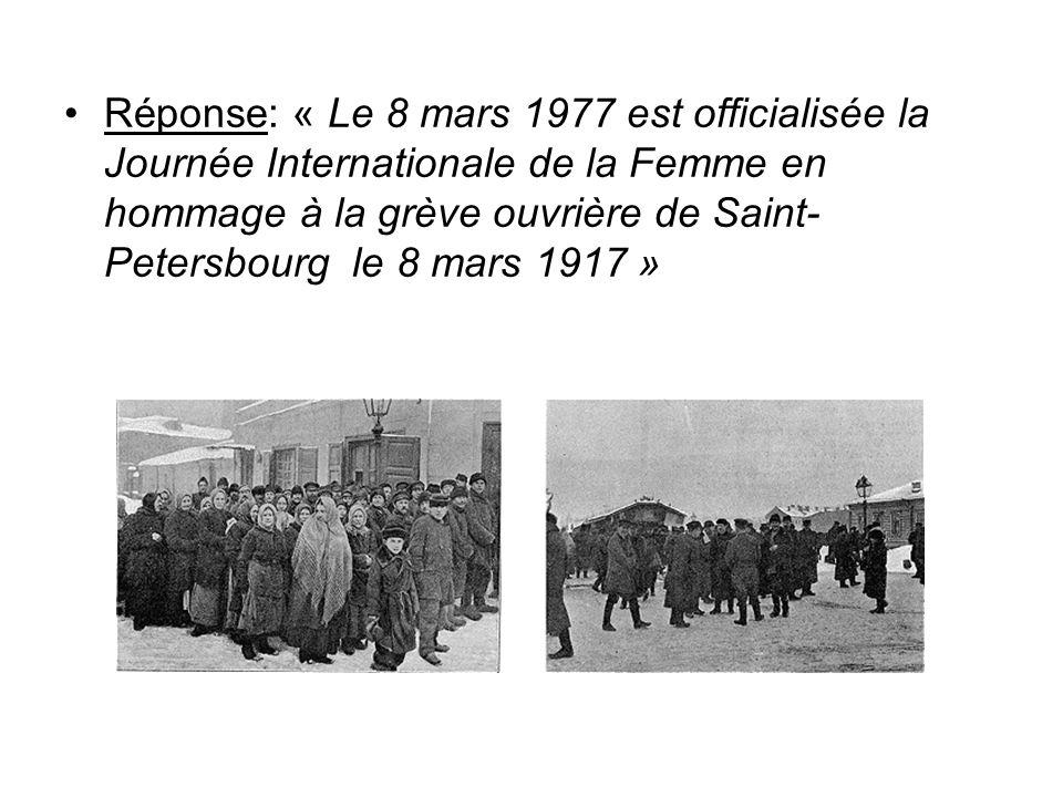Réponse: « Le 8 mars 1977 est officialisée la Journée Internationale de la Femme en hommage à la grève ouvrière de Saint- Petersbourg le 8 mars 1917 »