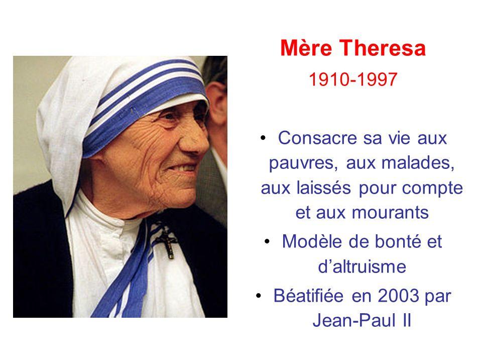 Mère Theresa 1910-1997 Consacre sa vie aux pauvres, aux malades, aux laissés pour compte et aux mourants Modèle de bonté et daltruisme Béatifiée en 20