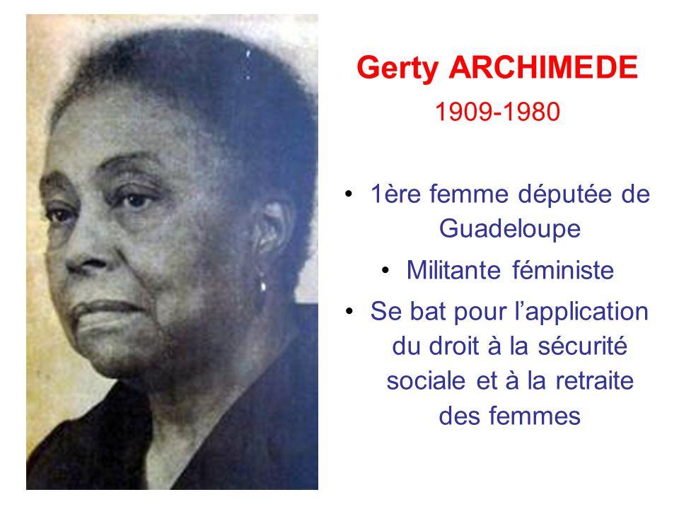 Gerty ARCHIMEDE 1909-1980 1ère femme députée de Guadeloupe Militante féministe Se bat pour lapplication du droit à la sécurité sociale et à la retrait