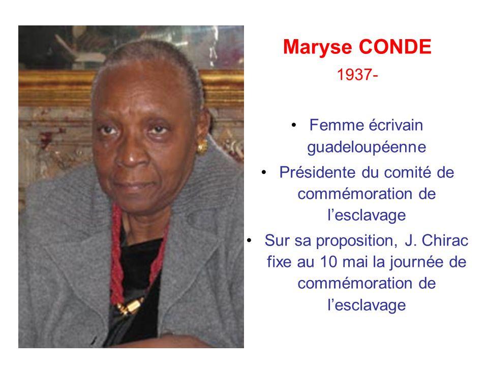 Maryse CONDE 1937- Femme écrivain guadeloupéenne Présidente du comité de commémoration de lesclavage Sur sa proposition, J. Chirac fixe au 10 mai la j