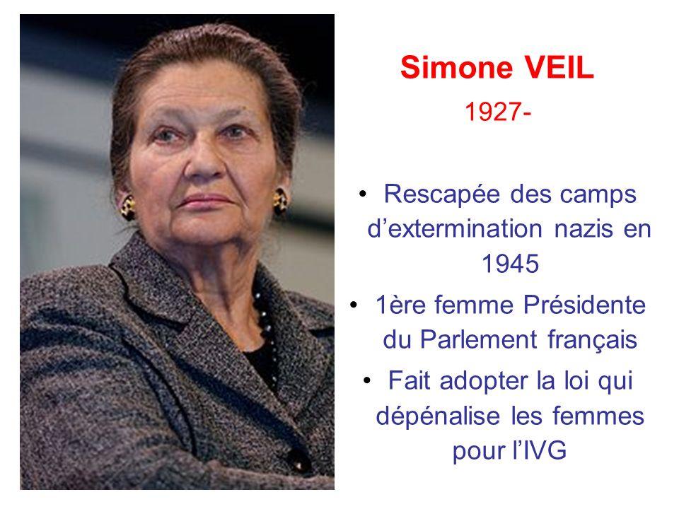 Simone VEIL 1927- Rescapée des camps dextermination nazis en 1945 1ère femme Présidente du Parlement français Fait adopter la loi qui dépénalise les f