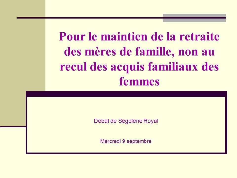 Pour le maintien de la retraite des mères de famille, non au recul des acquis familiaux des femmes Débat de Ségolène Royal Mercredi 9 septembre
