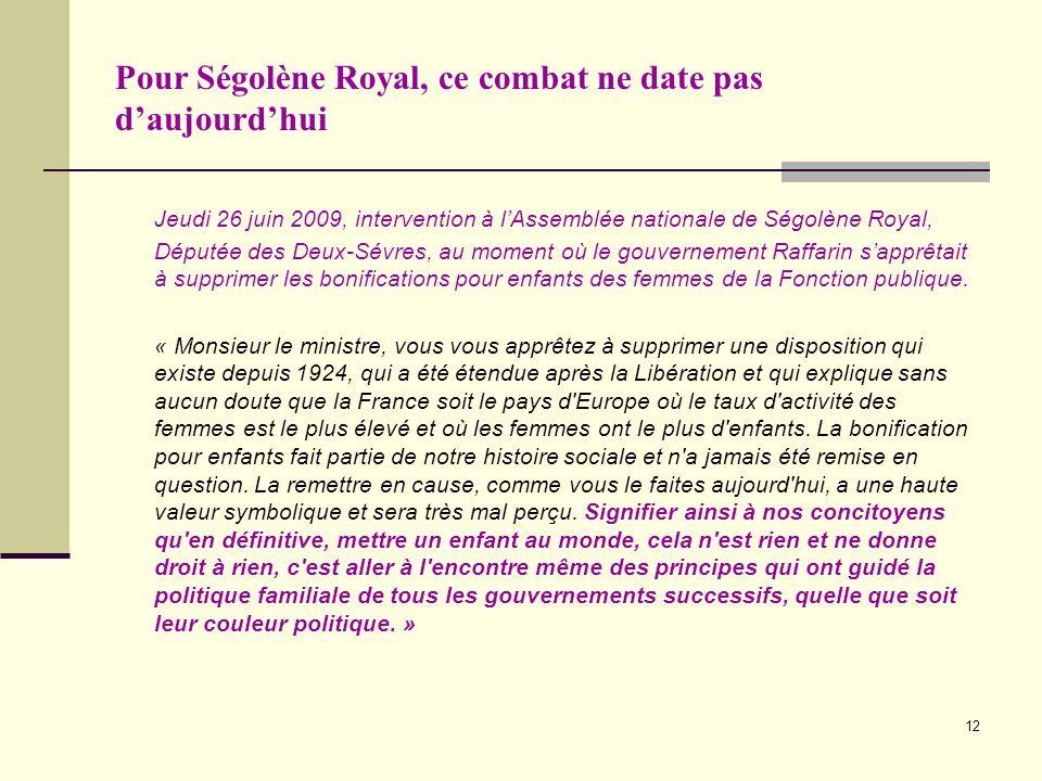 12 Pour Ségolène Royal, ce combat ne date pas daujourdhui Jeudi 26 juin 2009, intervention à lAssemblée nationale de Ségolène Royal, Députée des Deux-Sévres, au moment où le gouvernement Raffarin sapprêtait à supprimer les bonifications pour enfants des femmes de la Fonction publique.