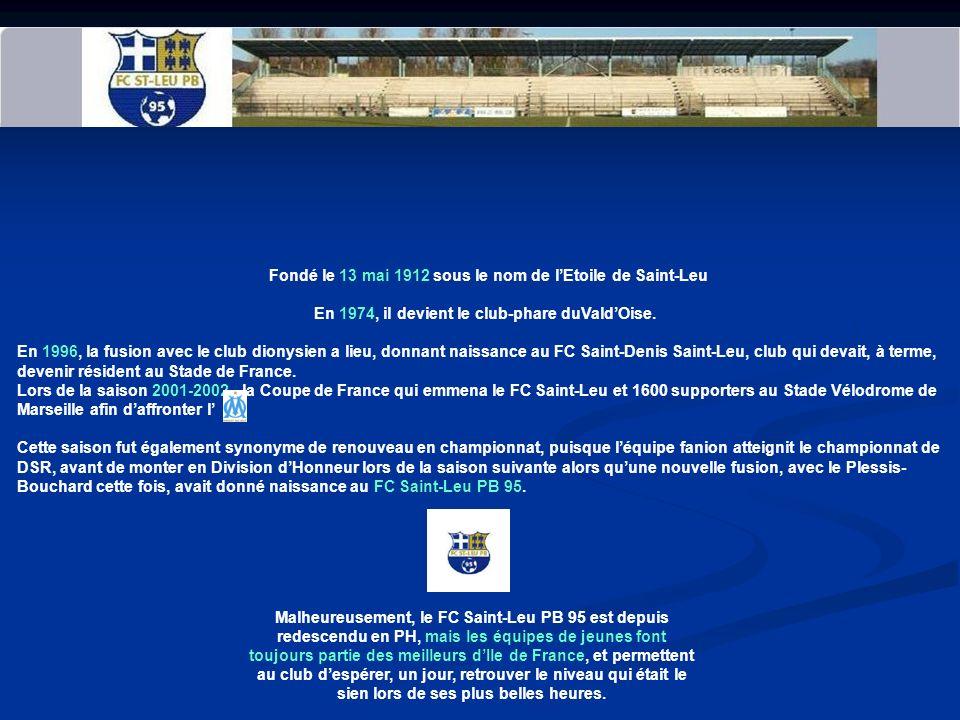 FC SAINT LEU PB 95 UN PEU DHISTOIRE AVANT DE COMMENCER Fondé le 13 mai 1912 sous le nom de lEtoile de Saint-Leu En 1974, il devient le club-phare duValdOise.