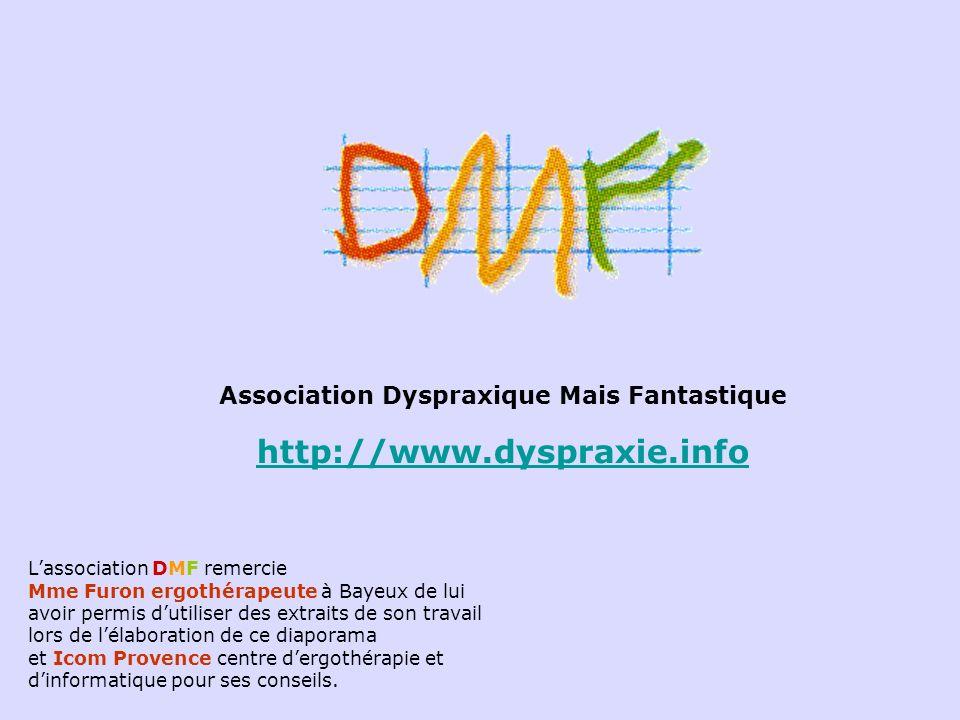 Association Dyspraxique Mais Fantastique http://www.dyspraxie.info Lassociation DMF remercie Mme Furon ergothérapeute à Bayeux de lui avoir permis dut