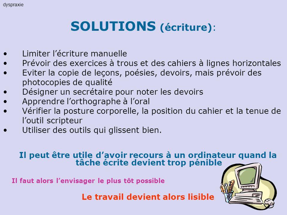 SOLUTIONS (écriture): Limiter lécriture manuelle Prévoir des exercices à trous et des cahiers à lignes horizontales Eviter la copie de leçons, poésies
