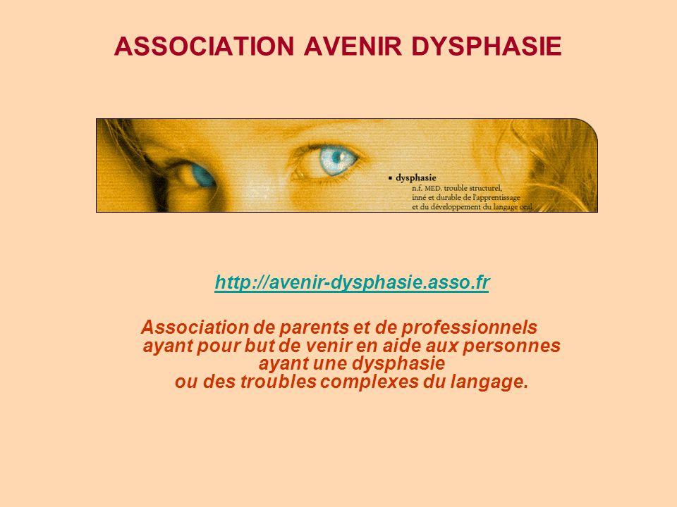 ASSOCIATION AVENIR DYSPHASIE http://avenir-dysphasie.asso.fr Association de parents et de professionnels ayant pour but de venir en aide aux personnes