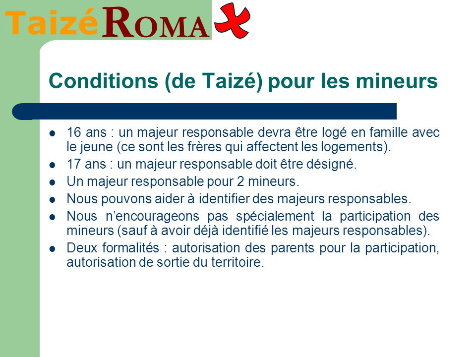 Taizé R OMA Conditions (de Taizé) pour les mineurs 16 ans : un majeur responsable devra être logé en famille avec le jeune (ce sont les frères qui affectent les logements).