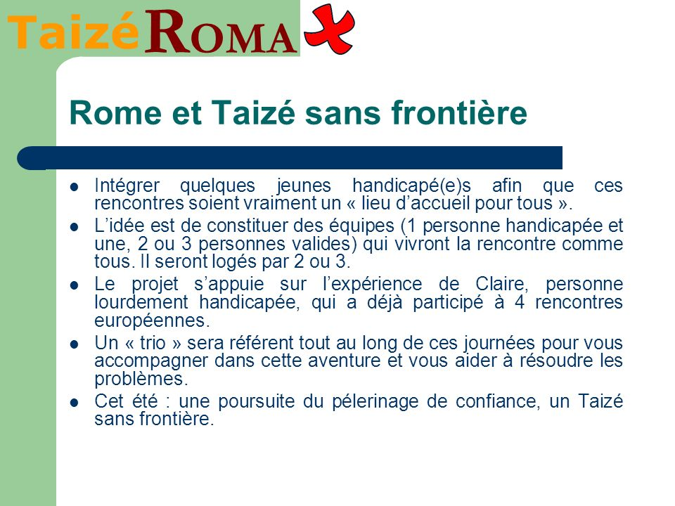 Taizé R OMA Rome et Taizé sans frontière Intégrer quelques jeunes handicapé(e)s afin que ces rencontres soient vraiment un « lieu daccueil pour tous »