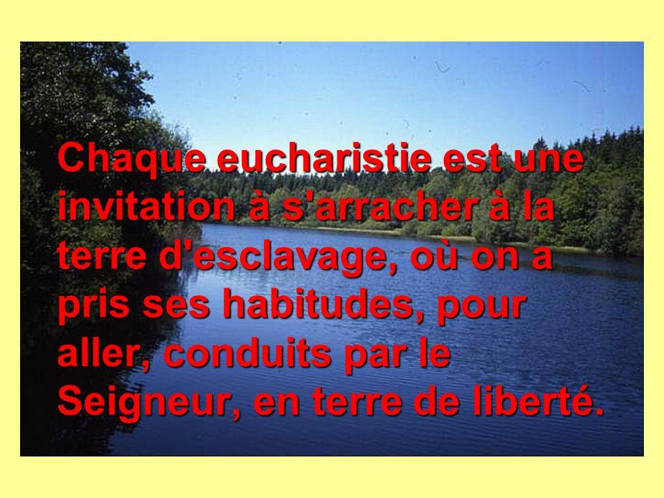 Chaque eucharistie est une invitation à s arracher à la terre d esclavage, où on a pris ses habitudes, pour aller, conduits par le Seigneur, en terre de liberté.