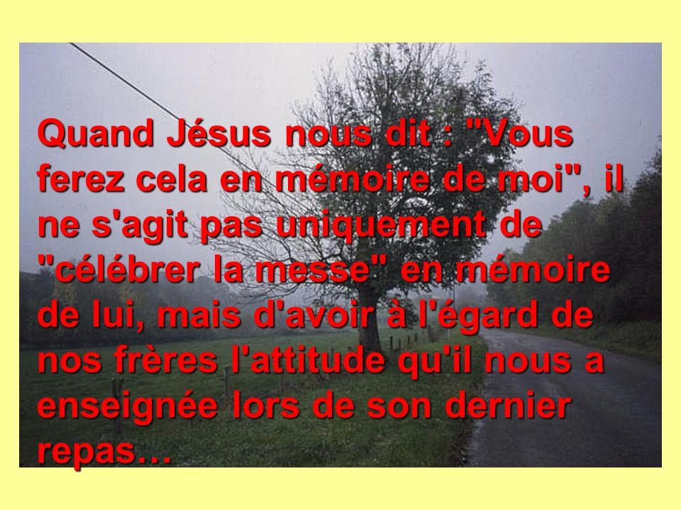 Quand Jésus nous dit : Vous ferez cela en mémoire de moi , il ne s agit pas uniquement de célébrer la messe en mémoire de lui, mais d avoir à l égard de nos frères l attitude qu il nous a enseignée lors de son dernier repas…