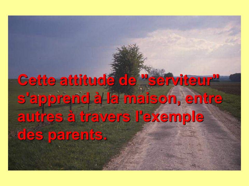 Cette attitude de serviteur s apprend à la maison, entre autres à travers l exemple des parents.