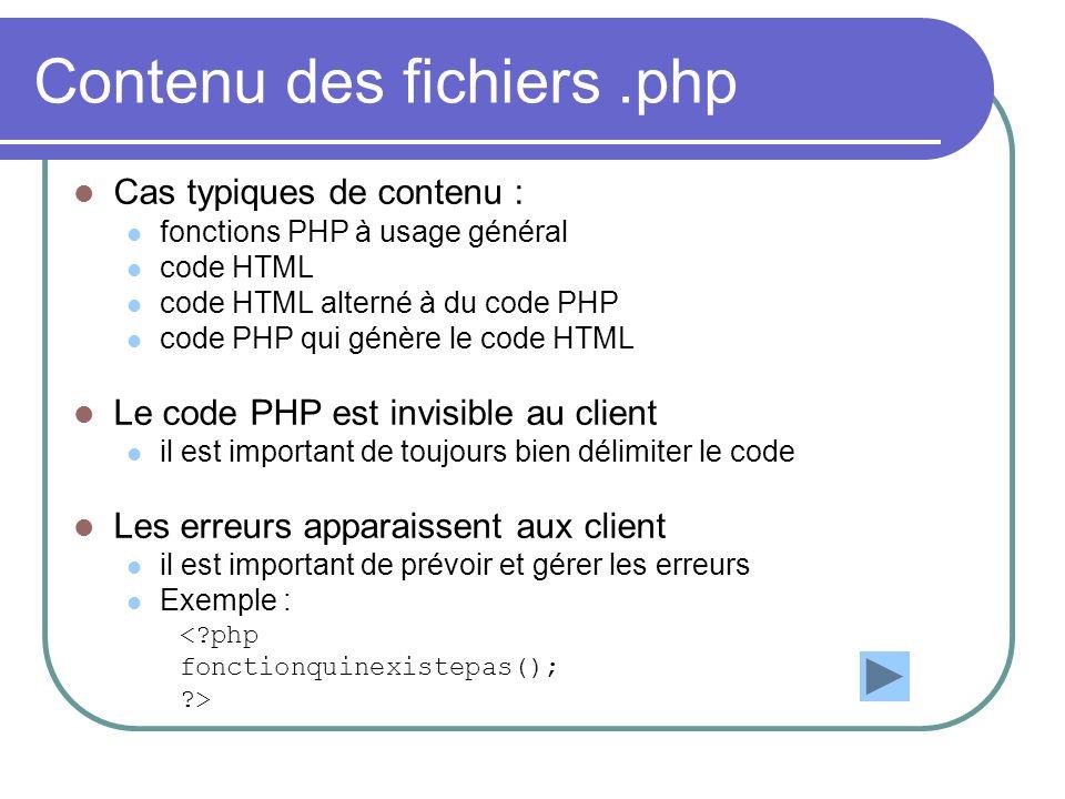 Contenu des fichiers.php Cas typiques de contenu : fonctions PHP à usage général code HTML code HTML alterné à du code PHP code PHP qui génère le code HTML Le code PHP est invisible au client il est important de toujours bien délimiter le code Les erreurs apparaissent aux client il est important de prévoir et gérer les erreurs Exemple : < php fonctionquinexistepas(); >