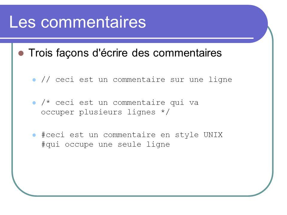 Les commentaires Trois façons d écrire des commentaires // ceci est un commentaire sur une ligne /* ceci est un commentaire qui va occuper plusieurs lignes */ #ceci est un commentaire en style UNIX #qui occupe une seule ligne