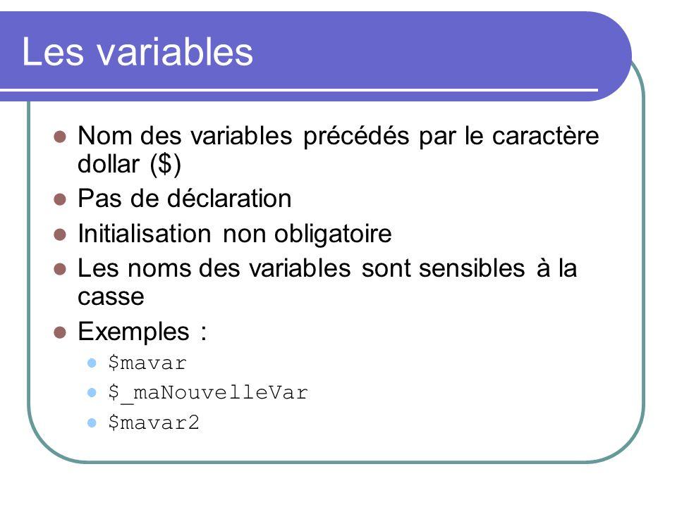 Les variables Nom des variables précédés par le caractère dollar ($) Pas de déclaration Initialisation non obligatoire Les noms des variables sont sensibles à la casse Exemples : $mavar $_maNouvelleVar $mavar2