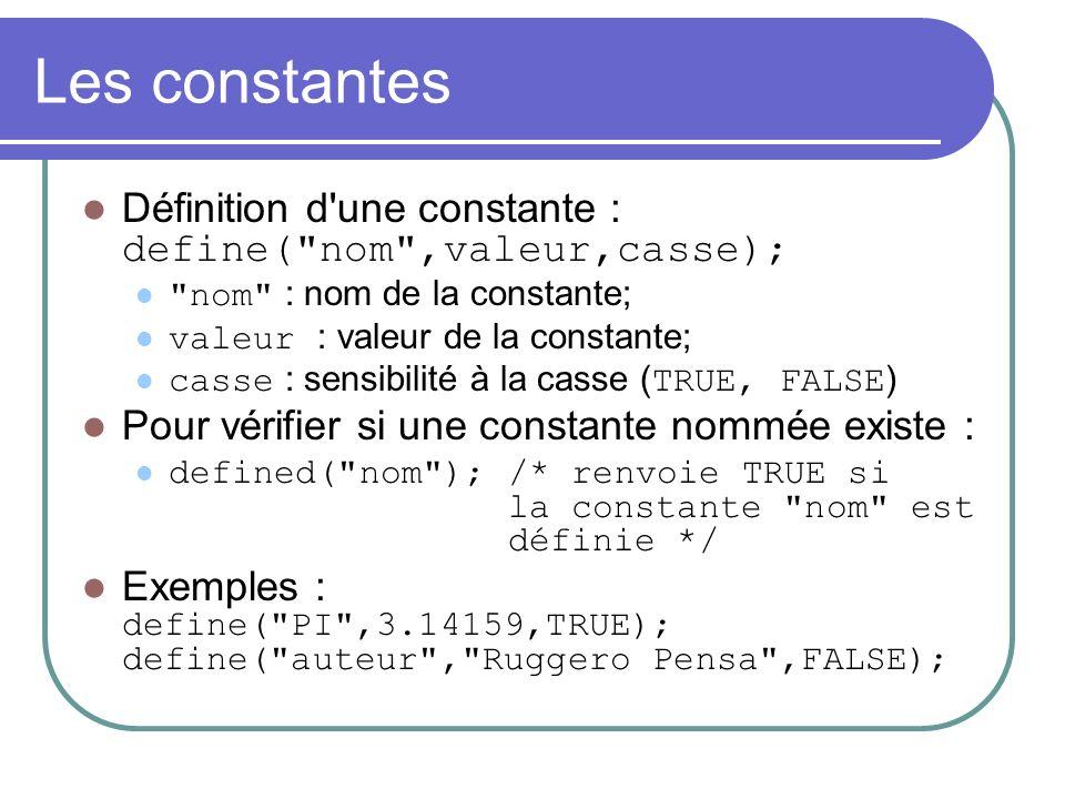 Les constantes Définition d une constante : define( nom ,valeur,casse); nom : nom de la constante; valeur : valeur de la constante; casse : sensibilité à la casse ( TRUE, FALSE ) Pour vérifier si une constante nommée existe : defined( nom ); /* renvoie TRUE si la constante nom est définie */ Exemples : define( PI ,3.14159,TRUE); define( auteur , Ruggero Pensa ,FALSE);