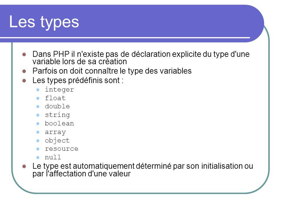 Les types Dans PHP il n existe pas de déclaration explicite du type d une variable lors de sa création Parfois on doit connaître le type des variables Les types prédéfinis sont : integer float double string boolean array object resource null Le type est automatiquement déterminé par son initialisation ou par l affectation d une valeur