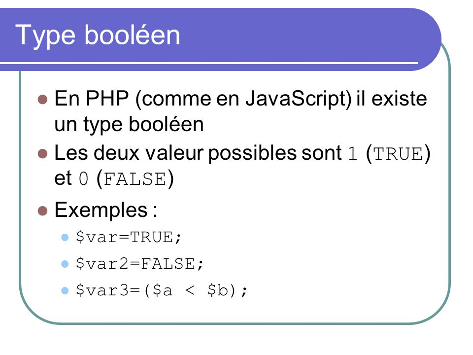 Type booléen En PHP (comme en JavaScript) il existe un type booléen Les deux valeur possibles sont 1 ( TRUE ) et 0 ( FALSE ) Exemples : $var=TRUE; $var2=FALSE; $var3=($a < $b);