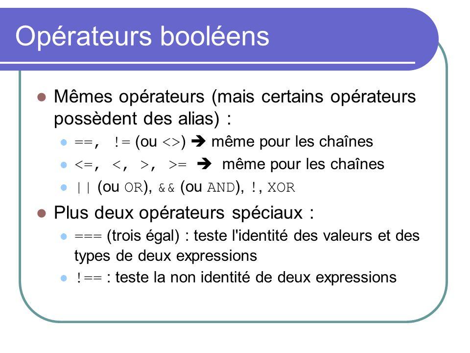 Opérateurs booléens Mêmes opérateurs (mais certains opérateurs possèdent des alias) : ==, != (ou <> ) même pour les chaînes, >= même pour les chaînes || (ou OR ), && (ou AND ), !, XOR Plus deux opérateurs spéciaux : === (trois égal) : teste l identité des valeurs et des types de deux expressions !== : teste la non identité de deux expressions