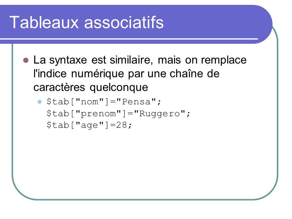 Tableaux associatifs La syntaxe est similaire, mais on remplace l indice numérique par une chaîne de caractères quelconque $tab[ nom ]= Pensa ; $tab[ prenom ]= Ruggero ; $tab[ age ]=28;