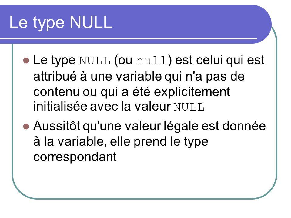 Le type NULL Le type NULL (ou null ) est celui qui est attribué à une variable qui n a pas de contenu ou qui a été explicitement initialisée avec la valeur NULL Aussitôt qu une valeur légale est donnée à la variable, elle prend le type correspondant