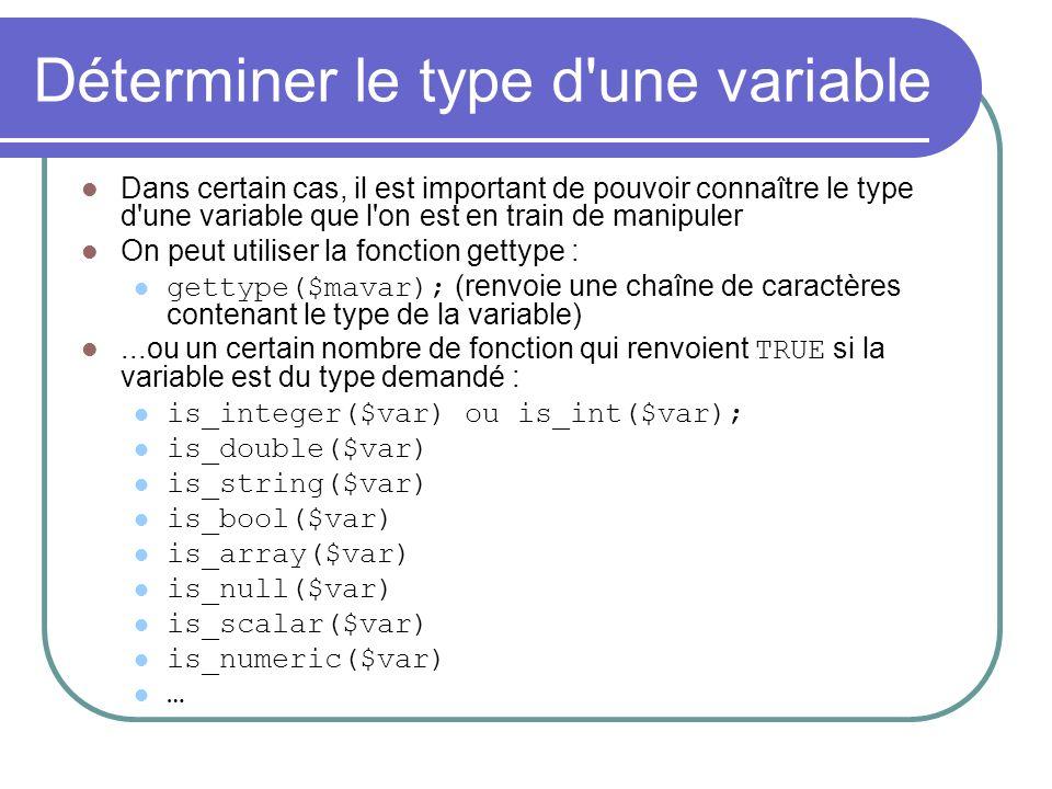 Déterminer le type d une variable Dans certain cas, il est important de pouvoir connaître le type d une variable que l on est en train de manipuler On peut utiliser la fonction gettype : gettype($mavar); (renvoie une chaîne de caractères contenant le type de la variable)...ou un certain nombre de fonction qui renvoient TRUE si la variable est du type demandé : is_integer($var) ou is_int($var); is_double($var) is_string($var) is_bool($var) is_array($var) is_null($var) is_scalar($var) is_numeric($var) …